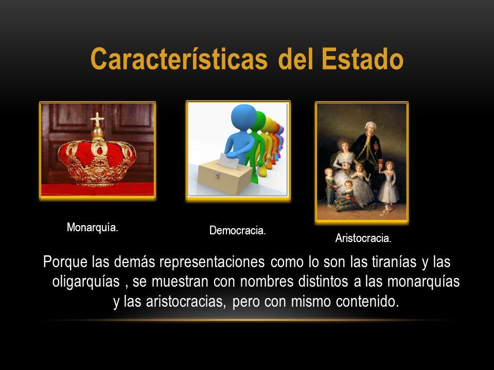 Características del Estado Porque las demás representaciones como lo son las tiranías y las oligarquías, se muestran con nombres distintos a las monar