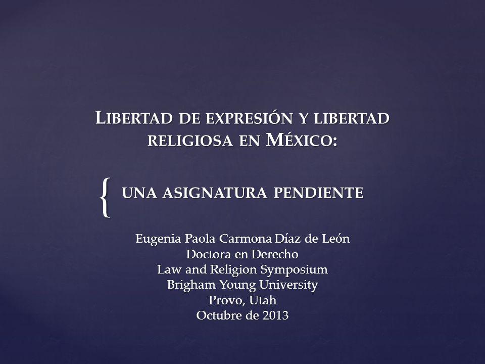 { L IBERTAD DE EXPRESIÓN Y LIBERTAD RELIGIOSA EN M ÉXICO : UNA ASIGNATURA PENDIENTE L IBERTAD DE EXPRESIÓN Y LIBERTAD RELIGIOSA EN M ÉXICO : UNA ASIGNATURA PENDIENTE Eugenia Paola Carmona Díaz de León Doctora en Derecho Law and Religion Symposium Brigham Young University Provo, Utah Octubre de 2013