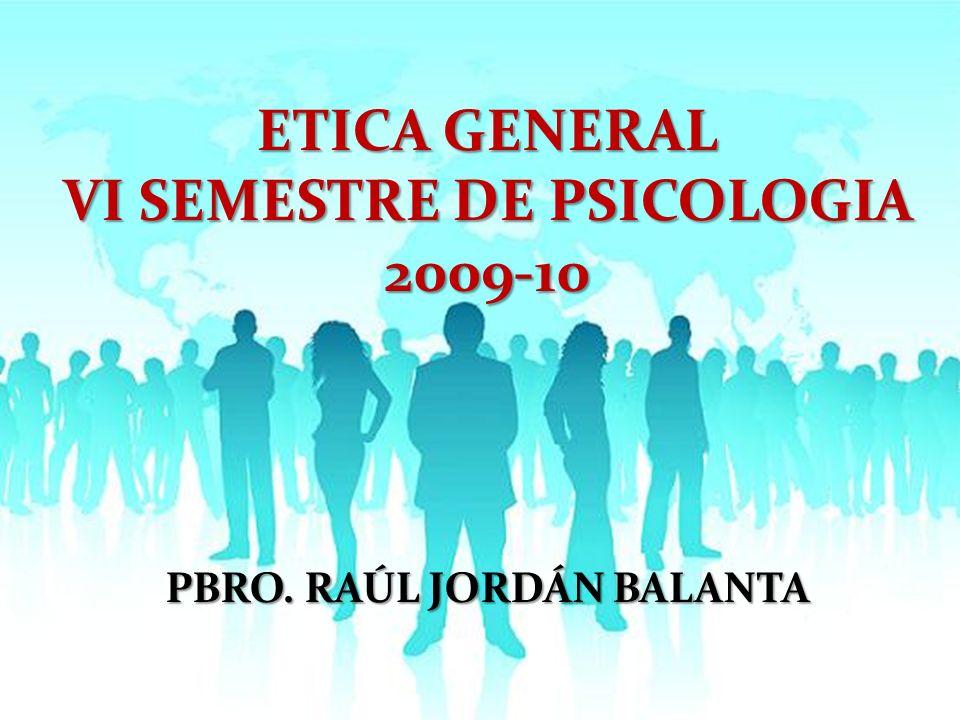 ETICA GENERAL VI SEMESTRE DE PSICOLOGIA 2009-10 PBRO. RAÚL JORDÁN BALANTA