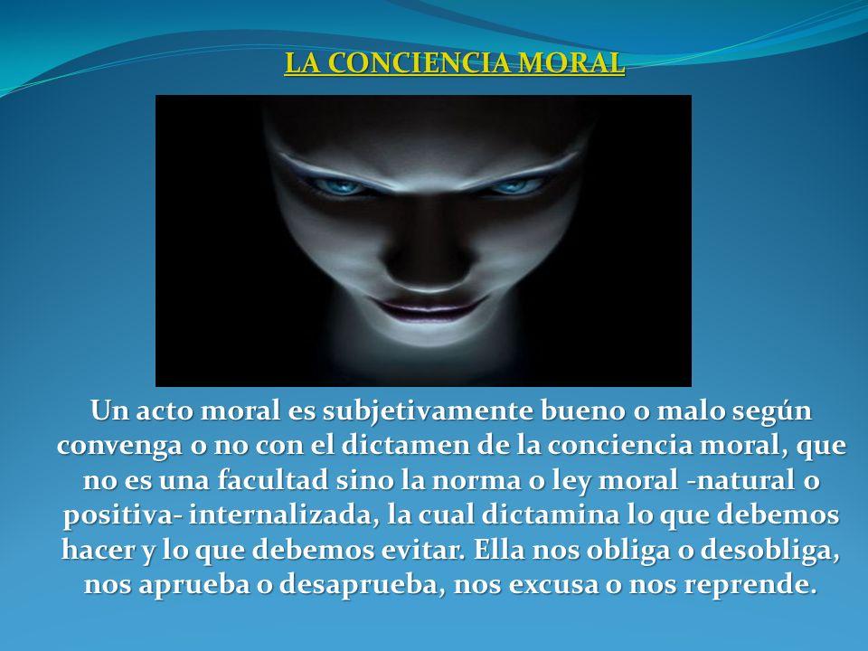 LA CONCIENCIA MORAL LA CONCIENCIA MORALLA CONCIENCIA MORALLA CONCIENCIA MORAL Un acto moral es subjetivamente bueno o malo según convenga o no con el