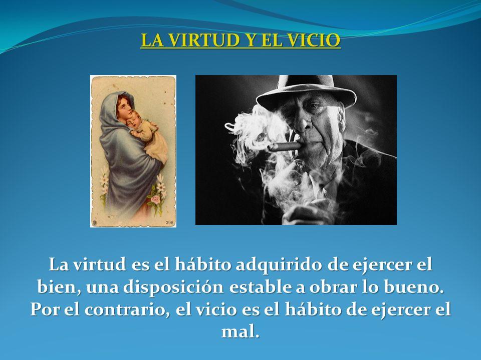 LA VIRTUD Y EL VICIO LA VIRTUD Y EL VICIO La virtud es el hábito adquirido de ejercer el bien, una disposición estable a obrar lo bueno. Por el contra