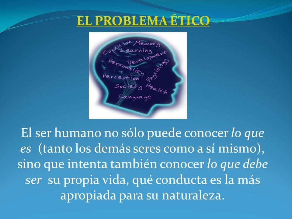 EL PROBLEMA ÉTICO El ser humano no sólo puede conocer lo que es (tanto los demás seres como a sí mismo), sino que intenta también conocer lo que debe