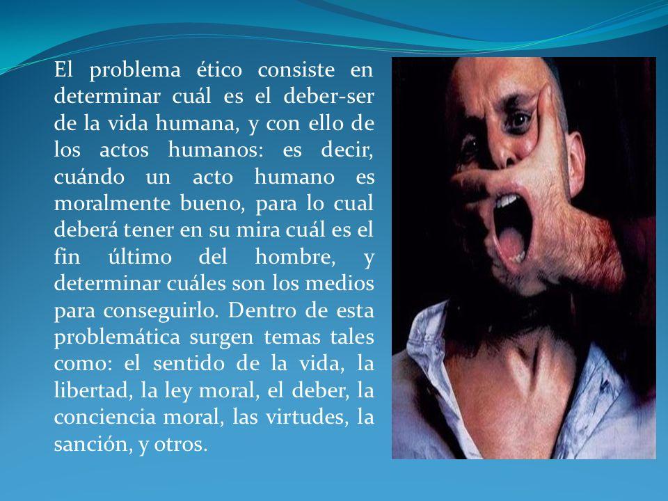El problema ético consiste en determinar cuál es el deber-ser de la vida humana, y con ello de los actos humanos: es decir, cuándo un acto humano es m