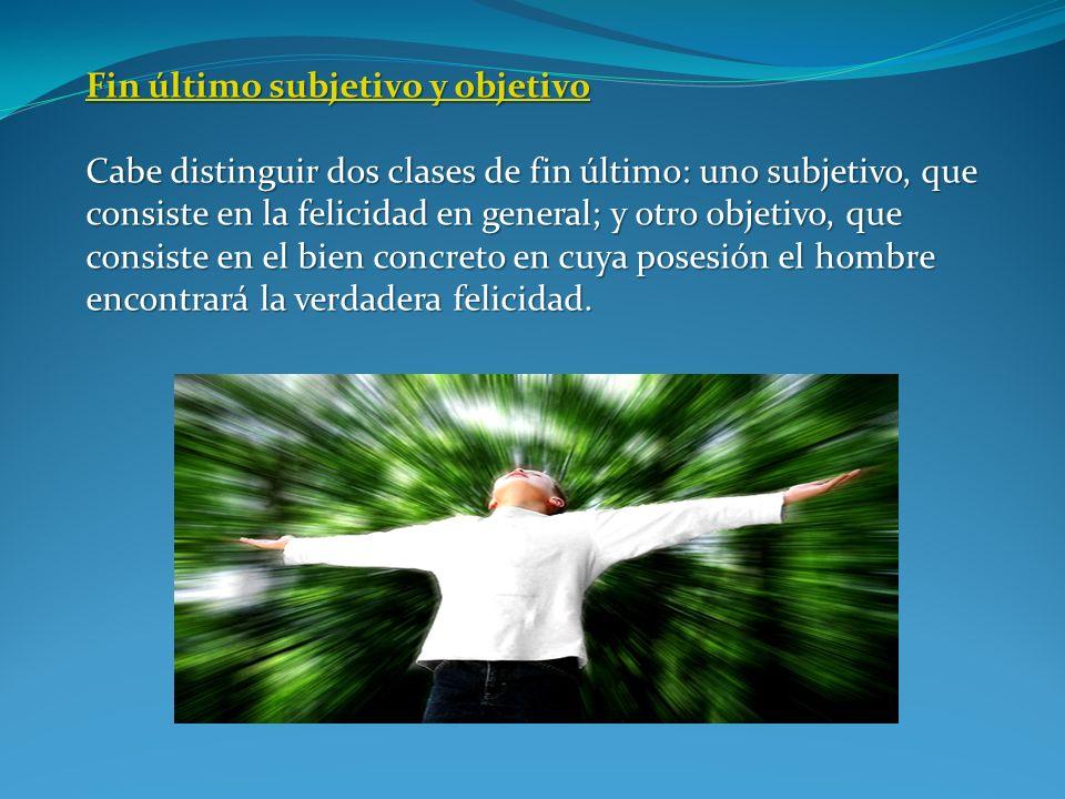 Fin último subjetivo y objetivo Fin último subjetivo y objetivo Cabe distinguir dos clases de fin último: uno subjetivo, que consiste en la felicidad