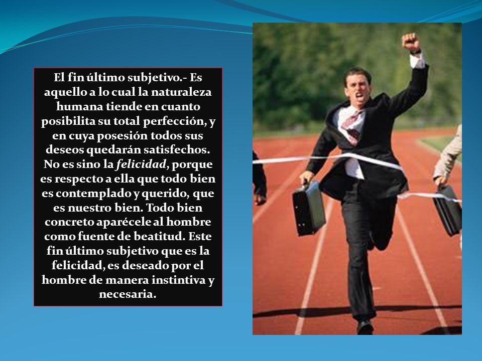 El fin último objetivo.- Consiste en la realidad objetiva en la cual el hombre encuentra la perfecta felicidad.
