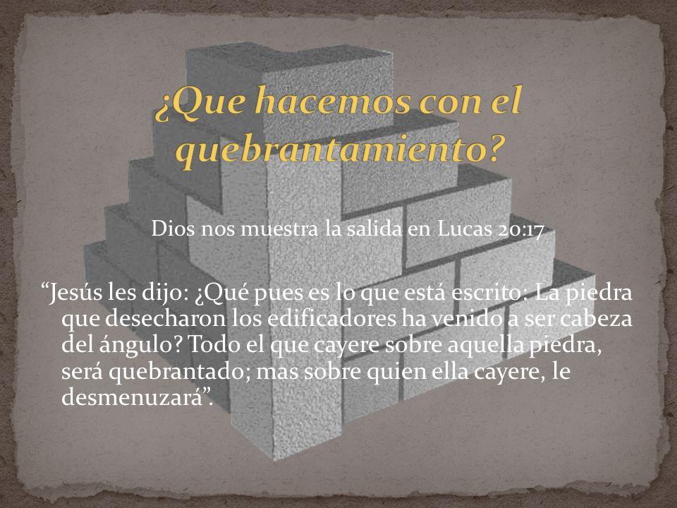 Dios nos muestra la salida en Lucas 20:17 Jesús les dijo: ¿Qué pues es lo que está escrito: La piedra que desecharon los edificadores ha venido a ser