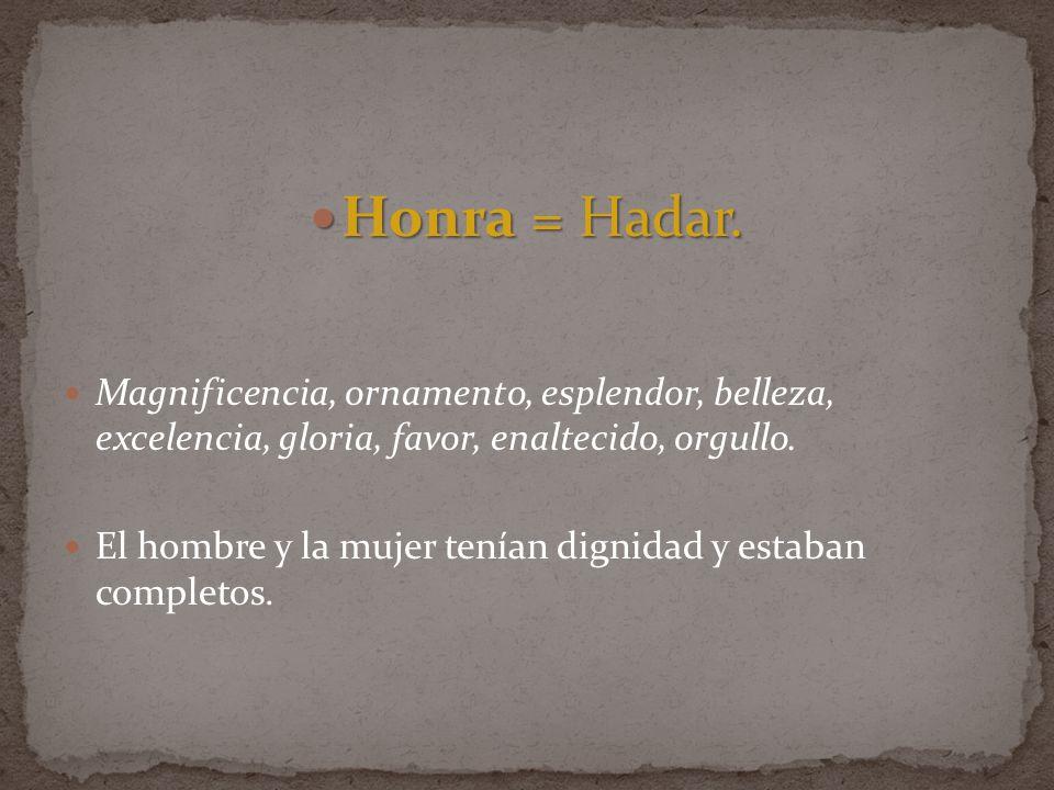 Honra = Hadar. Honra = Hadar. Magnificencia, ornamento, esplendor, belleza, excelencia, gloria, favor, enaltecido, orgullo. El hombre y la mujer tenía