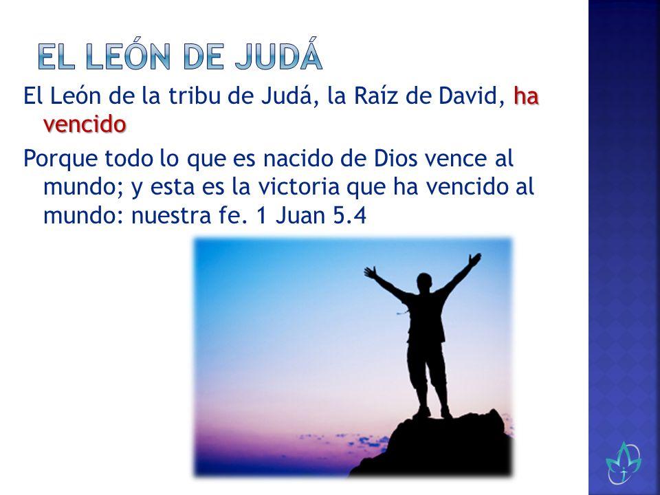 ha vencido El León de la tribu de Judá, la Raíz de David, ha vencido Porque todo lo que es nacido de Dios vence al mundo; y esta es la victoria que ha