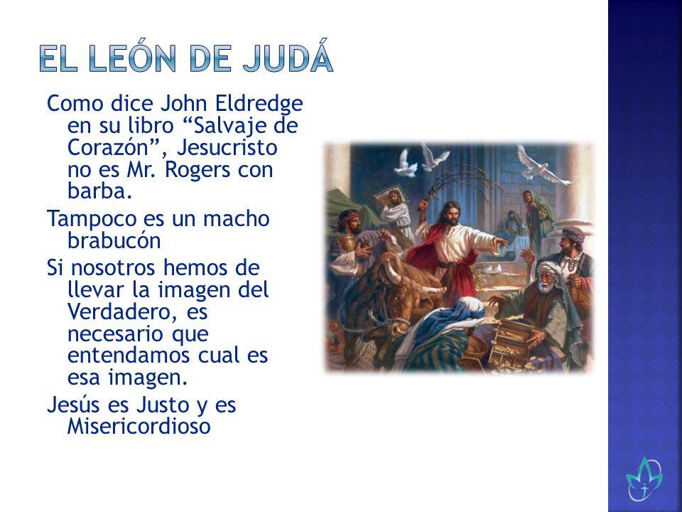 Como dice John Eldredge en su libro Salvaje de Corazón, Jesucristo no es Mr. Rogers con barba. Tampoco es un macho brabucón Si nosotros hemos de lleva