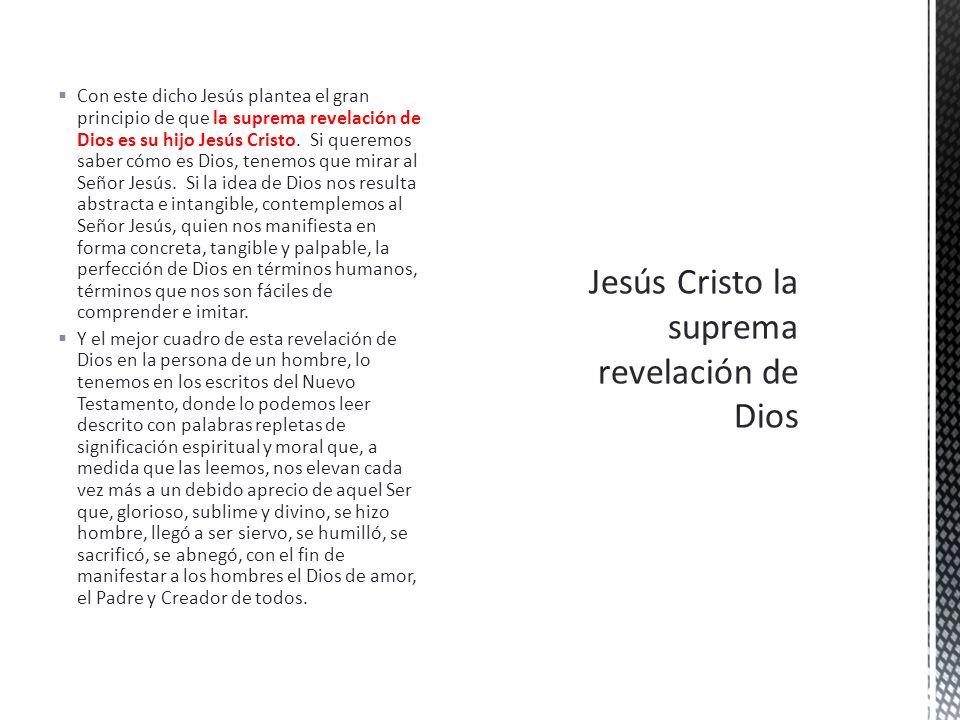 Con este dicho Jesús plantea el gran principio de que la suprema revelación de Dios es su hijo Jesús Cristo. Si queremos saber cómo es Dios, tenemos q