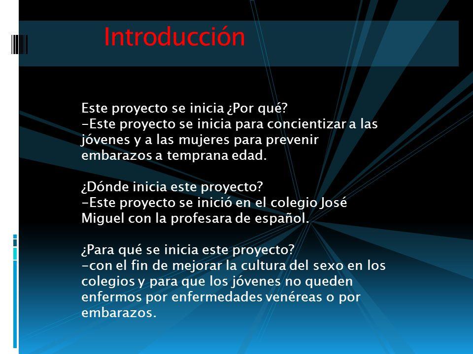 Introducción Este proyecto se inicia ¿Por qué? -Este proyecto se inicia para concientizar a las jóvenes y a las mujeres para prevenir embarazos a temp