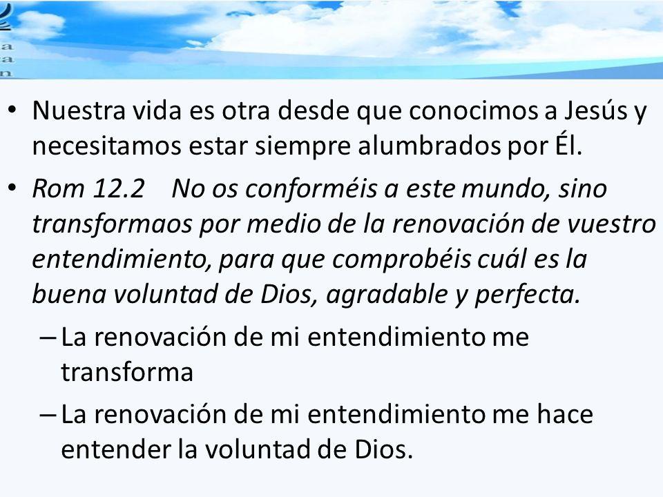 Nuestra vida es otra desde que conocimos a Jesús y necesitamos estar siempre alumbrados por Él. Rom 12.2 No os conforméis a este mundo, sino transform