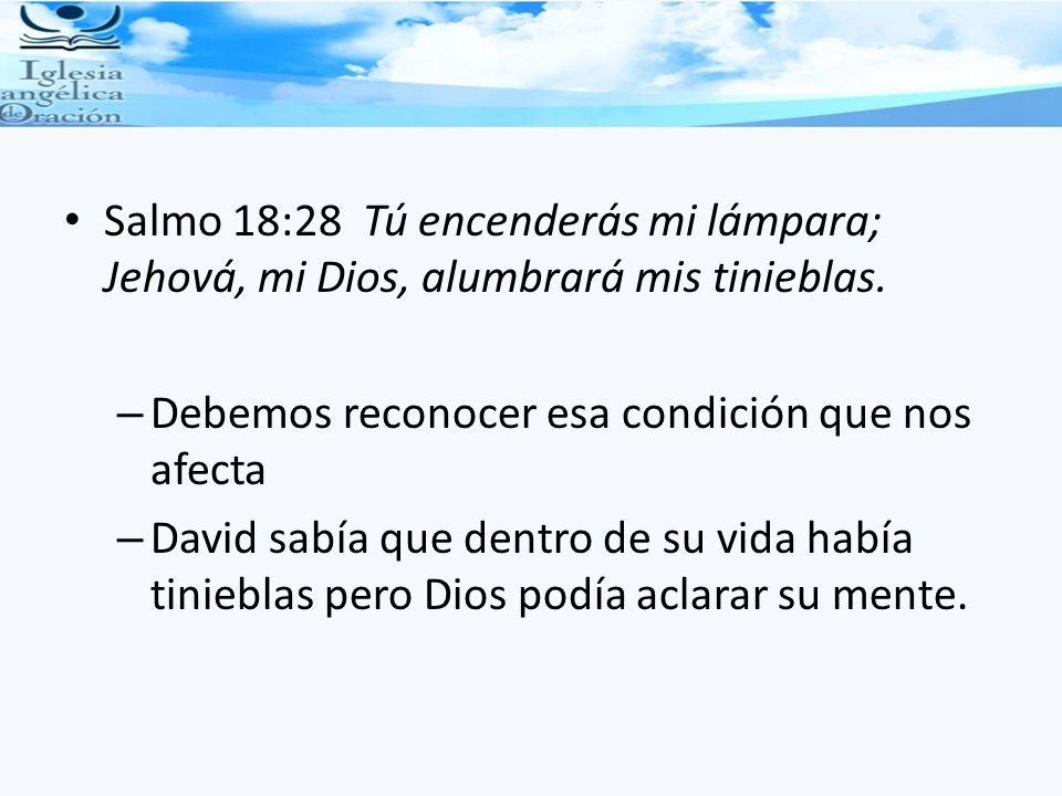 Salmo 18:28 Tú encenderás mi lámpara; Jehová, mi Dios, alumbrará mis tinieblas. – Debemos reconocer esa condición que nos afecta – David sabía que den