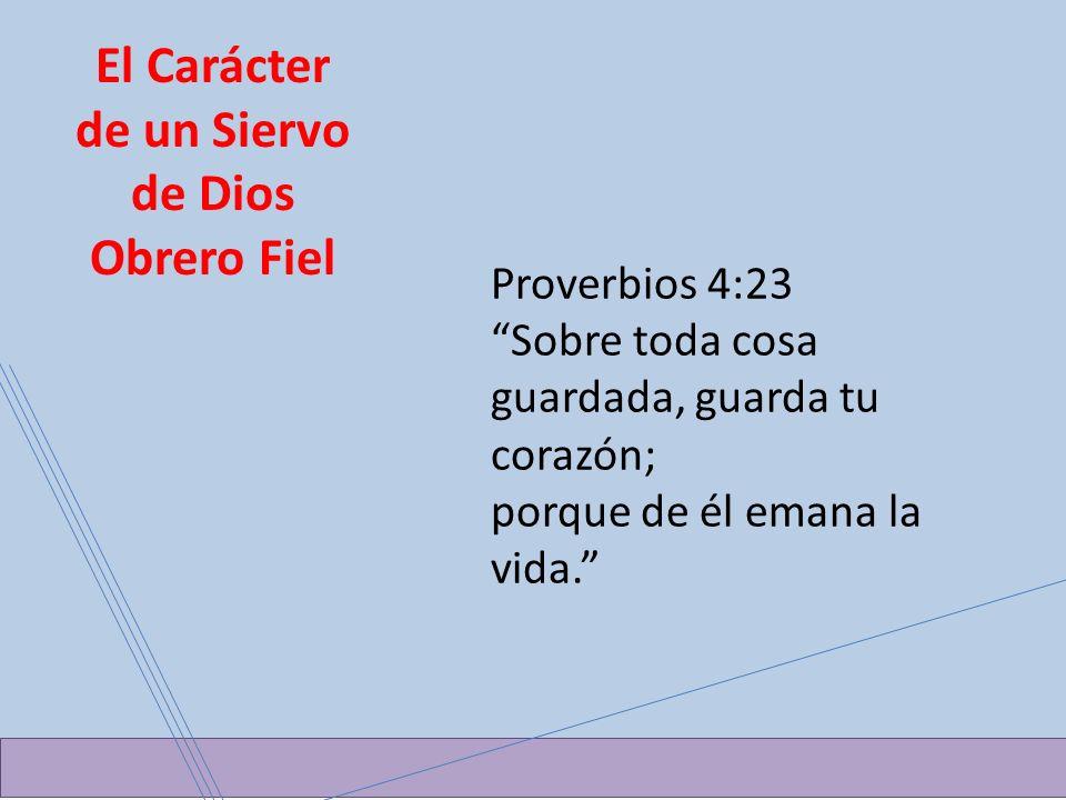 El Carácter de un Siervo de Dios Obrero Fiel Proverbios 4:23 Sobre toda cosa guardada, guarda tu corazón; porque de él emana la vida.