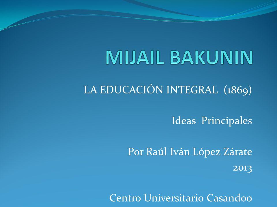 LA EDUCACIÓN INTEGRAL (1869) Ideas Principales Por Raúl Iván López Zárate 2013 Centro Universitario Casandoo