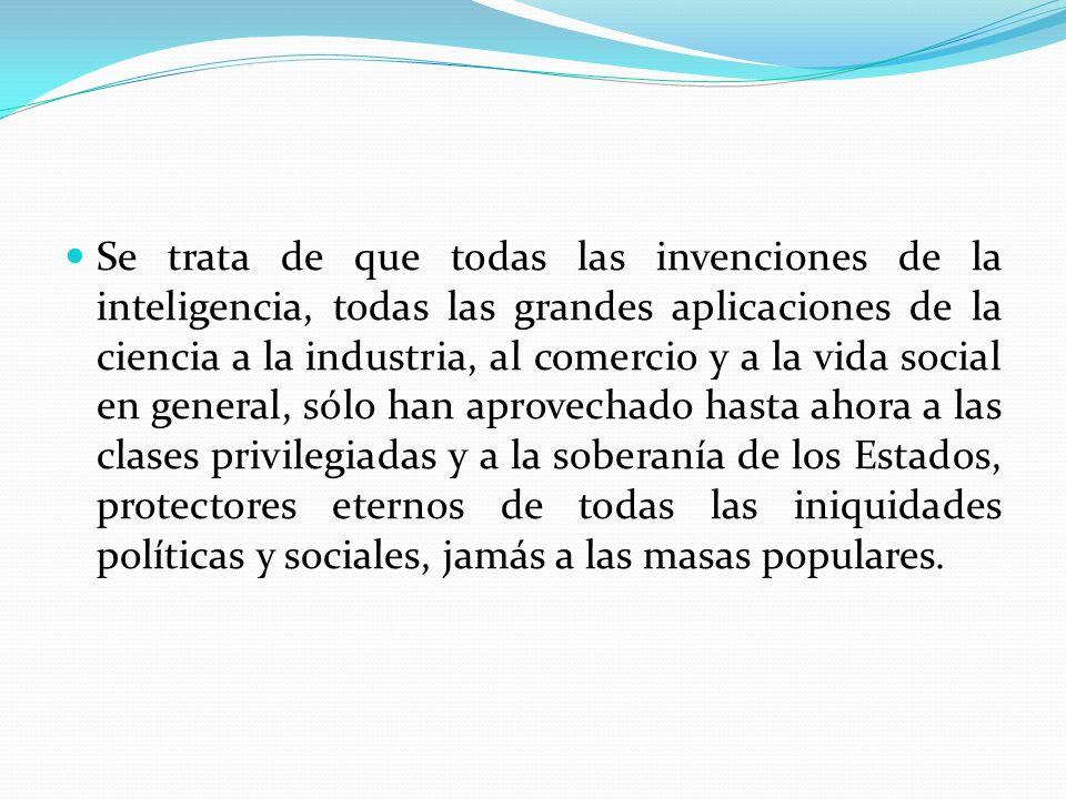 Se trata de que todas las invenciones de la inteligencia, todas las grandes aplicaciones de la ciencia a la industria, al comercio y a la vida social