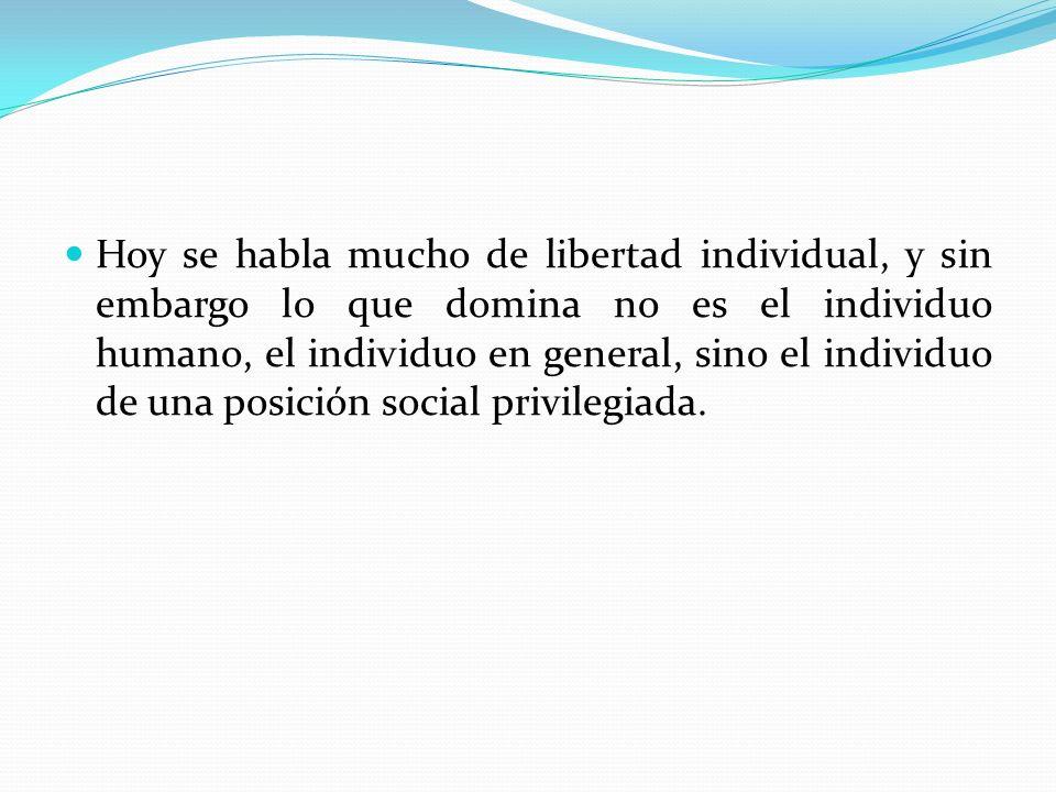Hoy se habla mucho de libertad individual, y sin embargo lo que domina no es el individuo humano, el individuo en general, sino el individuo de una po