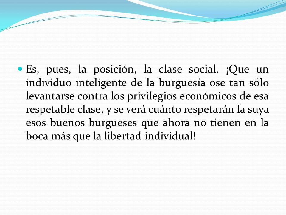 Es, pues, la posición, la clase social. ¡Que un individuo inteligente de la burguesía ose tan sólo levantarse contra los privilegios económicos de esa