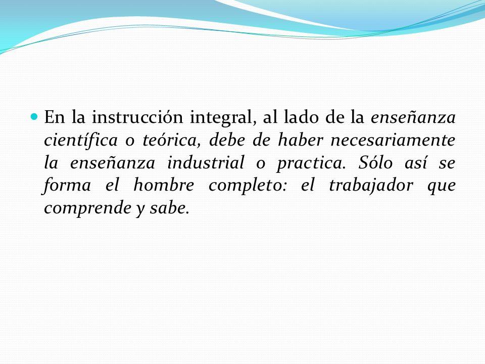 En la instrucción integral, al lado de la enseñanza científica o teórica, debe de haber necesariamente la enseñanza industrial o practica. Sólo así se