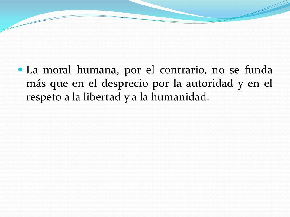 La moral humana, por el contrario, no se funda más que en el desprecio por la autoridad y en el respeto a la libertad y a la humanidad.