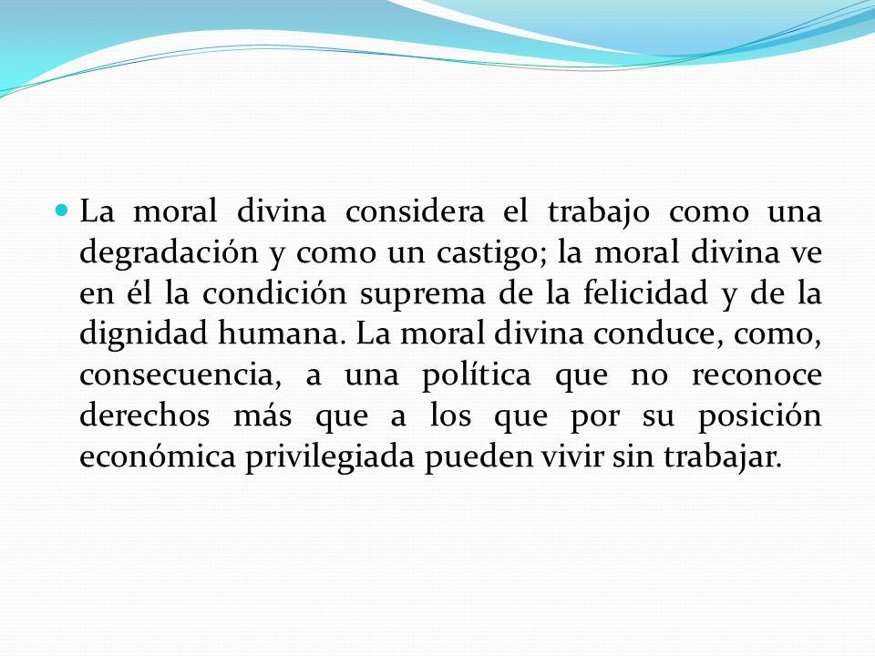 La moral divina considera el trabajo como una degradación y como un castigo; la moral divina ve en él la condición suprema de la felicidad y de la dig