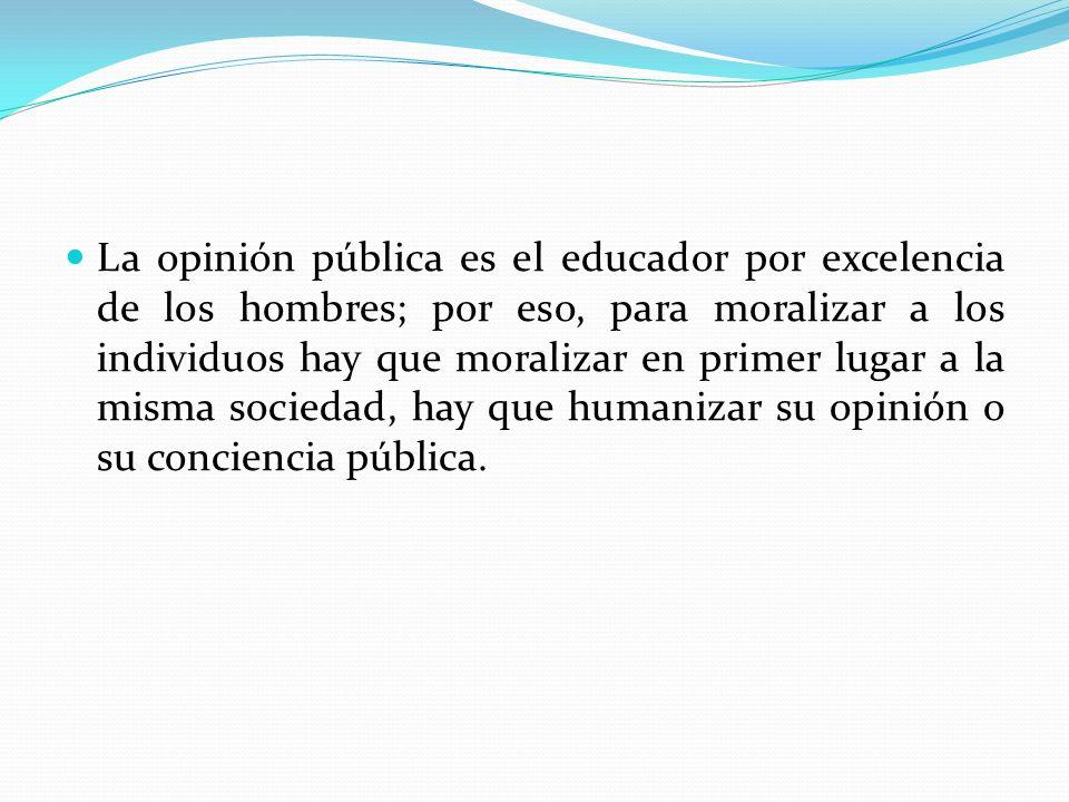 La opinión pública es el educador por excelencia de los hombres; por eso, para moralizar a los individuos hay que moralizar en primer lugar a la misma