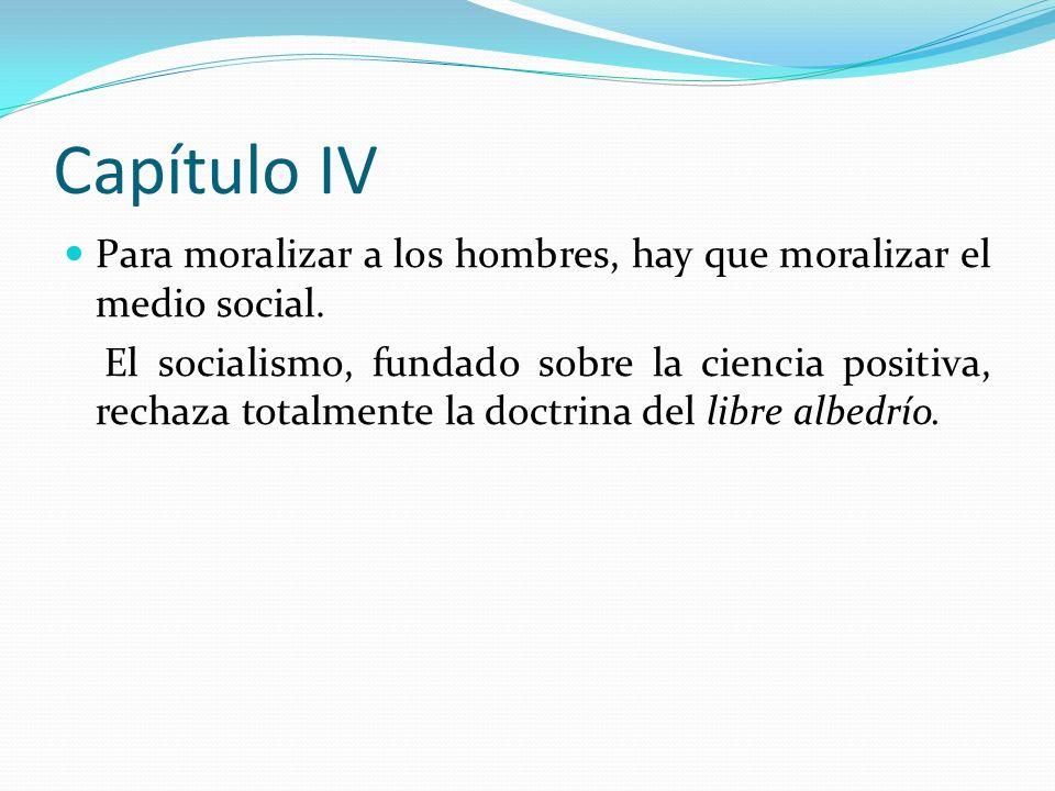 Capítulo IV Para moralizar a los hombres, hay que moralizar el medio social. El socialismo, fundado sobre la ciencia positiva, rechaza totalmente la d