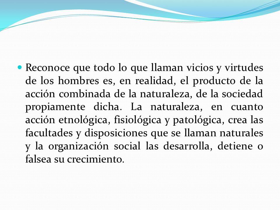 Reconoce que todo lo que llaman vicios y virtudes de los hombres es, en realidad, el producto de la acción combinada de la naturaleza, de la sociedad