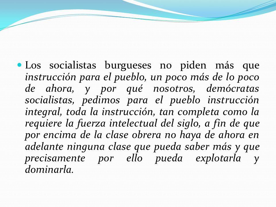 Los socialistas burgueses no piden más que instrucción para el pueblo, un poco más de lo poco de ahora, y por qué nosotros, demócratas socialistas, pe