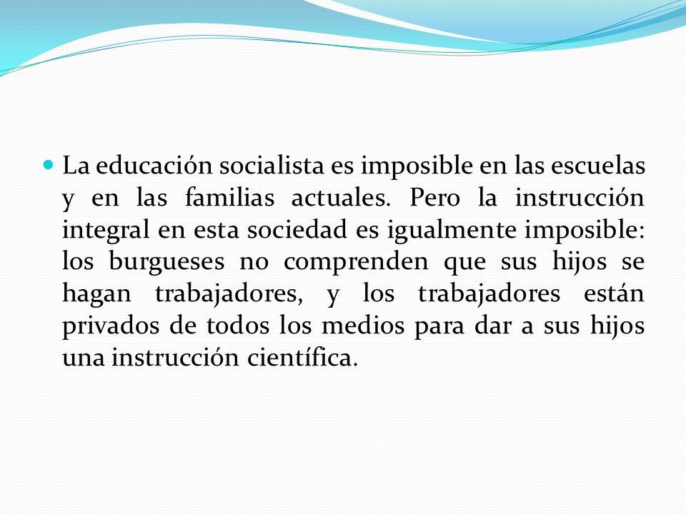 La educación socialista es imposible en las escuelas y en las familias actuales. Pero la instrucción integral en esta sociedad es igualmente imposible