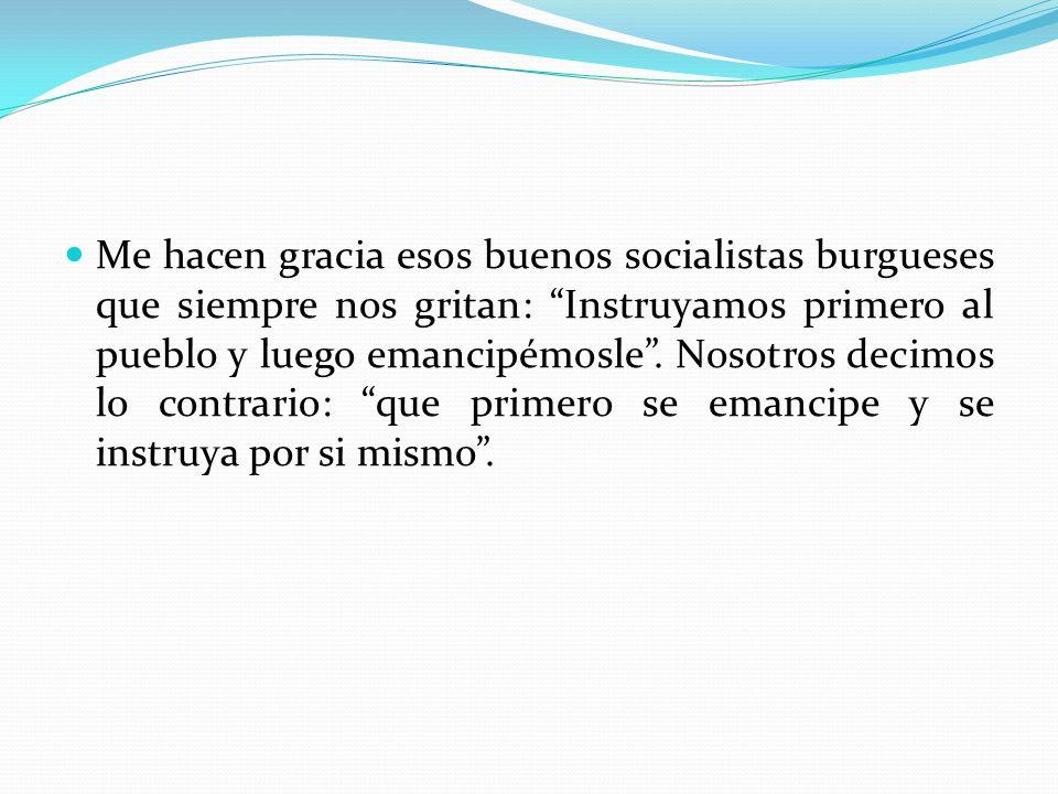 Me hacen gracia esos buenos socialistas burgueses que siempre nos gritan: Instruyamos primero al pueblo y luego emancipémosle. Nosotros decimos lo con