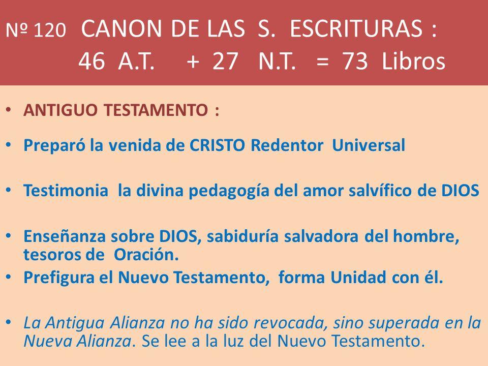 Nº 120 CANON DE LAS S. ESCRITURAS : 46 A.T. + 27 N.T. = 73 Libros ANTIGUO TESTAMENTO : Preparó la venida de CRISTO Redentor Universal Testimonia la di