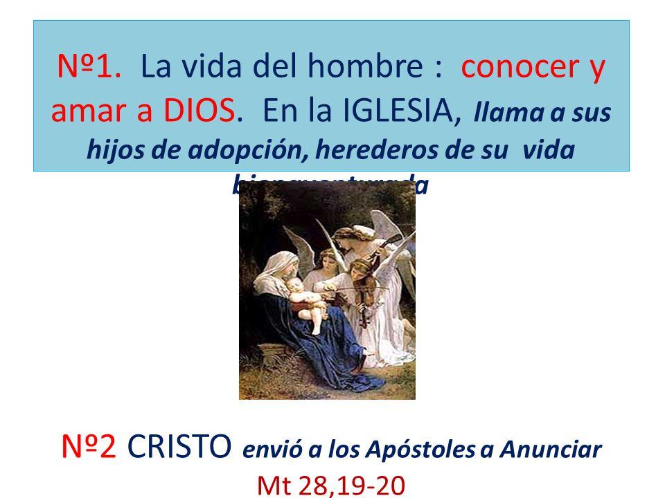 Nº1. La vida del hombre : conocer y amar a DIOS. En la IGLESIA, llama a sus hijos de adopción, herederos de su vida bienaventurada Nº2 CRISTO envió a
