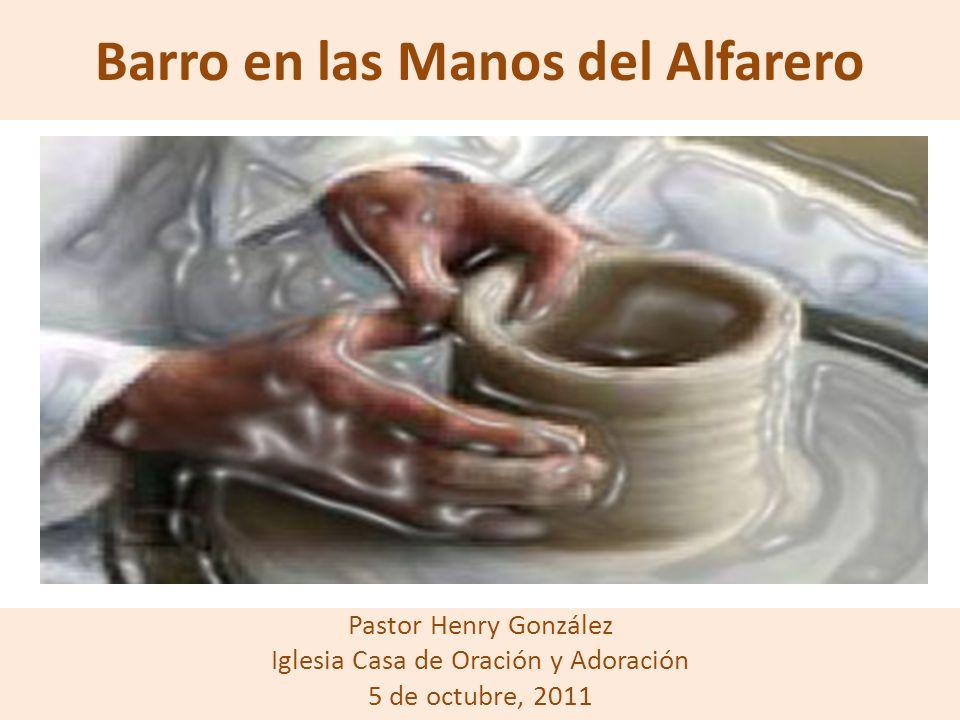 Barro en las Manos del Alfarero Pastor Henry González Iglesia Casa de Oración y Adoración 5 de octubre, 2011
