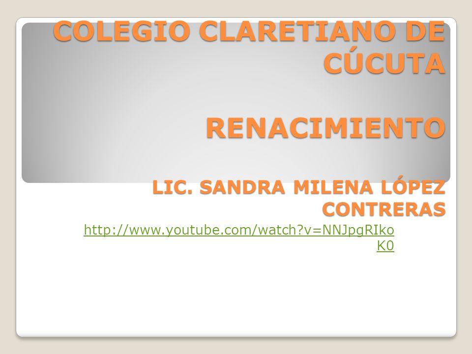 COLEGIO CLARETIANO DE CÚCUTA RENACIMIENTO LIC. SANDRA MILENA LÓPEZ CONTRERAS http://www.youtube.com/watch?v=NNJpgRIko K0
