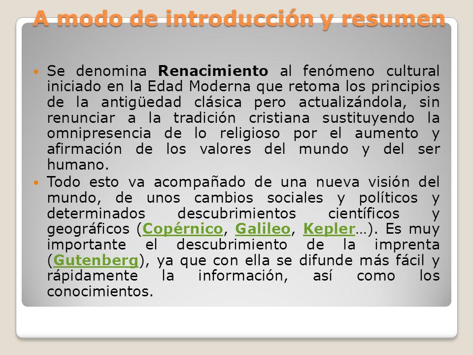 A modo de introducción y resumen Se denomina Renacimiento al fenómeno cultural iniciado en la Edad Moderna que retoma los principios de la antigüedad