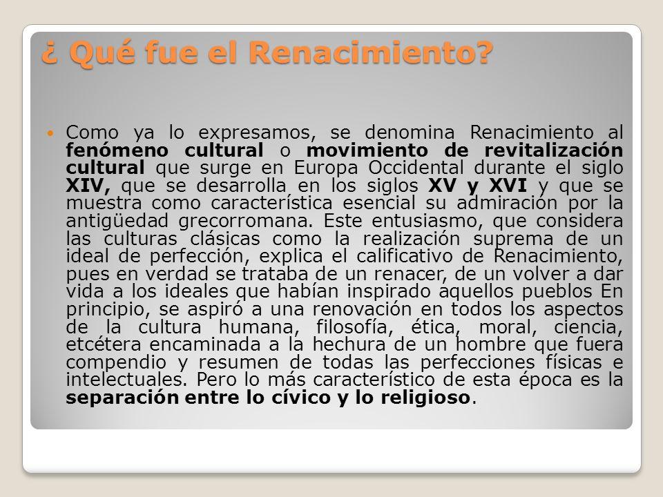¿ Qué fue el Renacimiento? Como ya lo expresamos, se denomina Renacimiento al fenómeno cultural o movimiento de revitalización cultural que surge en E