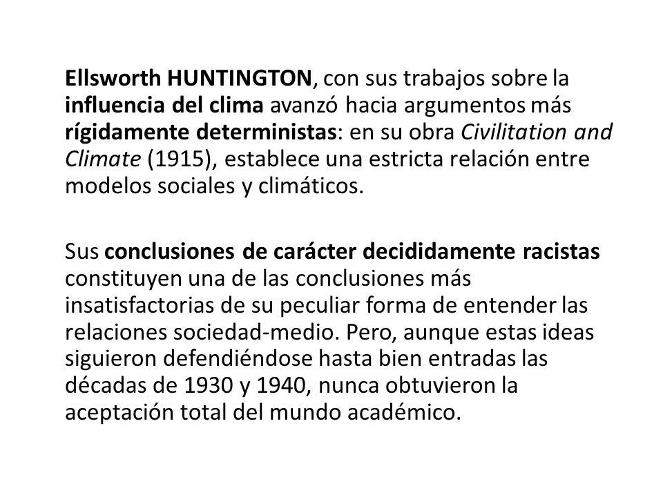 Ellsworth HUNTINGTON, con sus trabajos sobre la influencia del clima avanzó hacia argumentos más rígidamente deterministas: en su obra Civilitation an