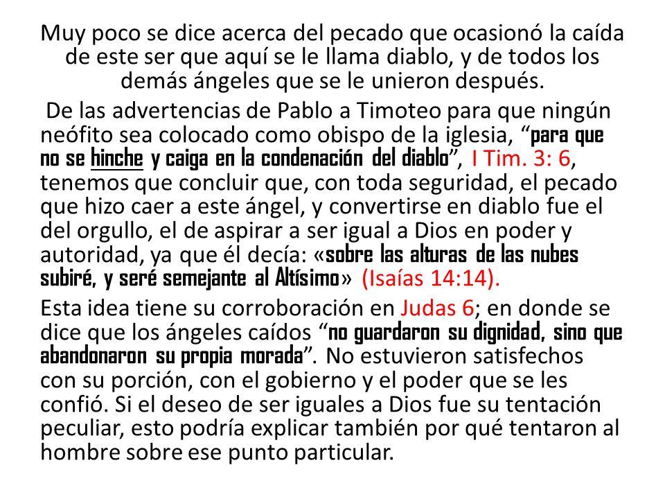 ORIGEN DEL PECADO EN EL HOMBRE: Hemos visto que antes de la desobediencia de Adán y Eva, el pecado ya estaba presente entre los ángeles con la Caída de Satanás y la tercera parte de los ángeles: Pero con respecto a la raza humana, el primer pecado fue el de Adán y Eva en el huerto del Edén mencionado en (Gen.