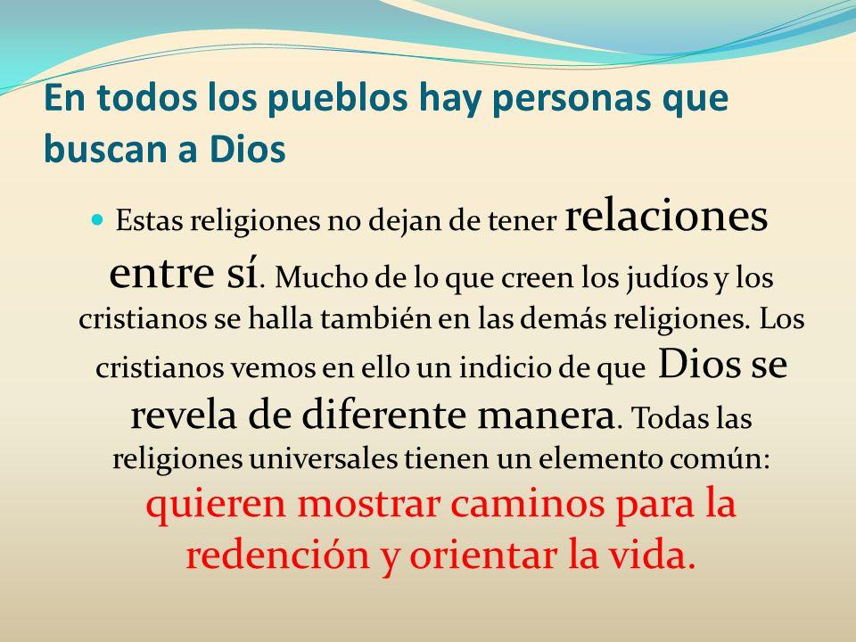 En todos los pueblos hay personas que buscan a Dios También las religiones tribales y las étnicas (religiones de pueblos determinados) dan testimonio de las preguntas y de la búsqueda de los hombres.