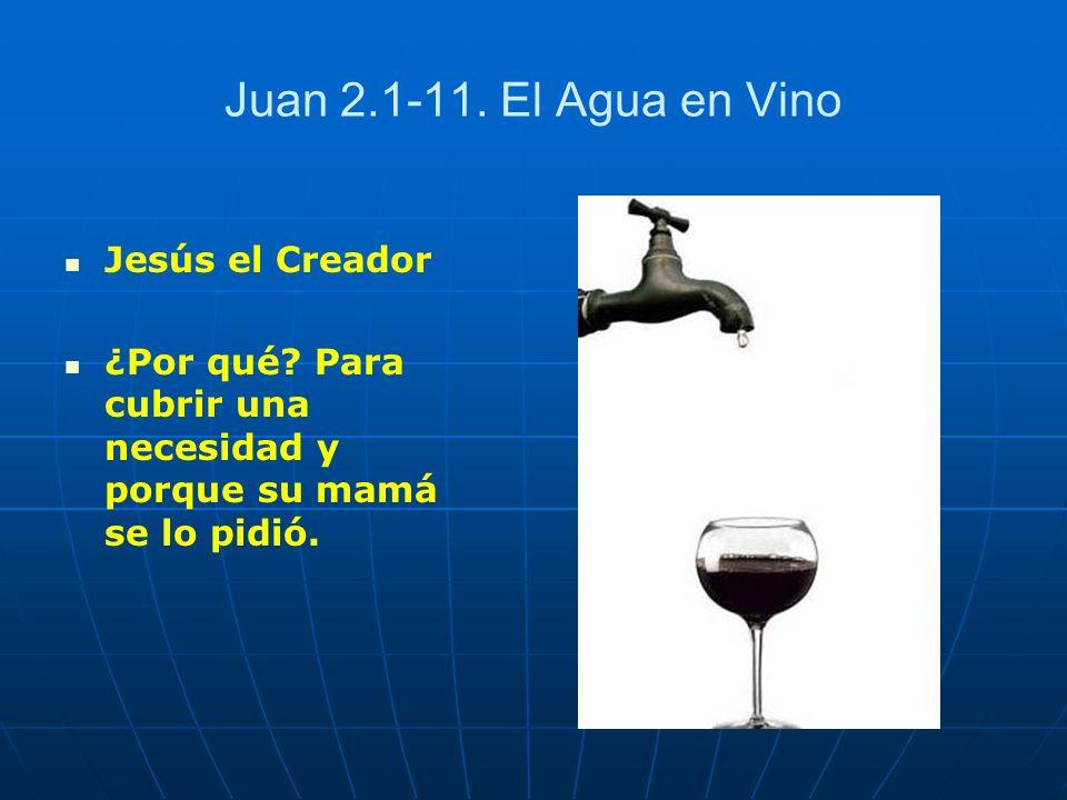 Juan 2.1-11. El Agua en Vino Jesús el Creador ¿Por qué? Para cubrir una necesidad y porque su mamá se lo pidió.
