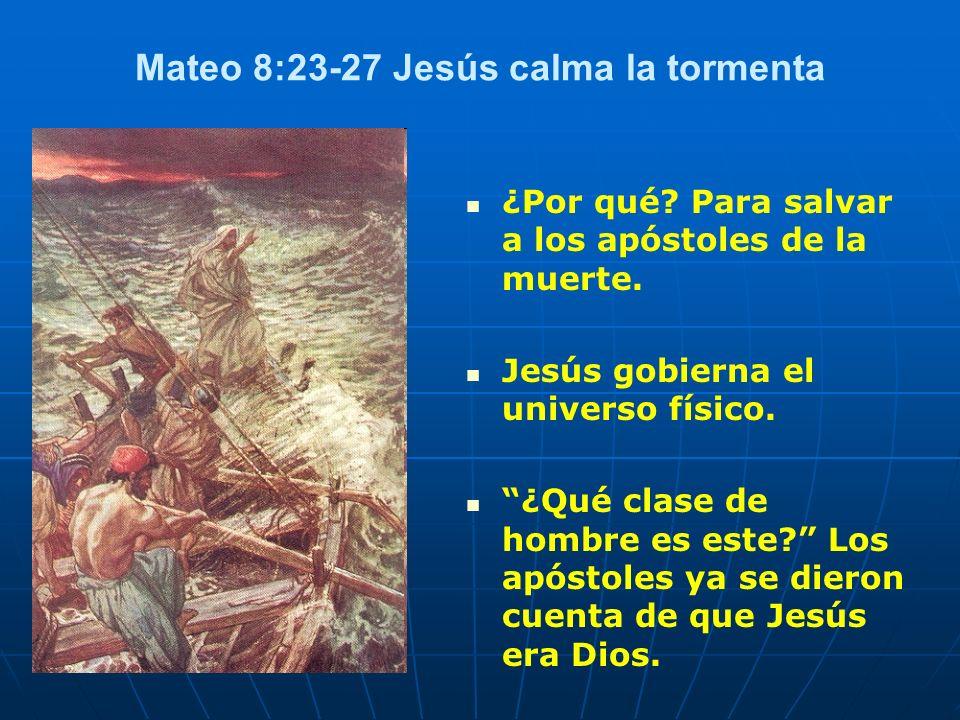 Mateo 8:23-27 Jesús calma la tormenta ¿Por qué? Para salvar a los apóstoles de la muerte. Jesús gobierna el universo físico. ¿Qué clase de hombre es e