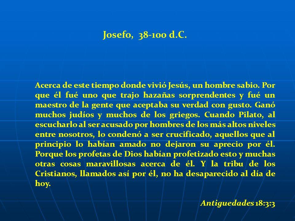 Josefo, 38-100 d.C. Acerca de este tiempo donde vivió Jesús, un hombre sabio. Por que él fué uno que trajo hazañas sorprendentes y fué un maestro de l