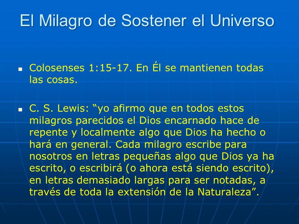 El Milagro de Sostener el Universo Colosenses 1:15-17. En Él se mantienen todas las cosas. C. S. Lewis: yo afirmo que en todos estos milagros parecido