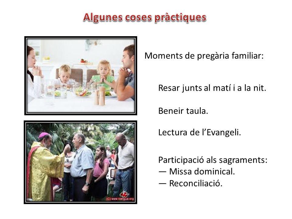 Moments de pregària familiar: Beneir taula. Resar junts al matí i a la nit. Lectura de lEvangeli. Participació als sagraments: Missa dominical. Reconc