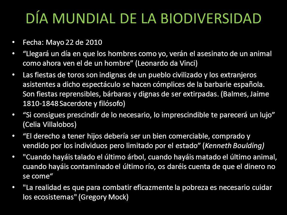 DÍA MUNDIAL DE LA BIODIVERSIDAD Fecha: Mayo 22 de 2010 Llegará un día en que los hombres como yo, verán el asesinato de un animal como ahora ven el de