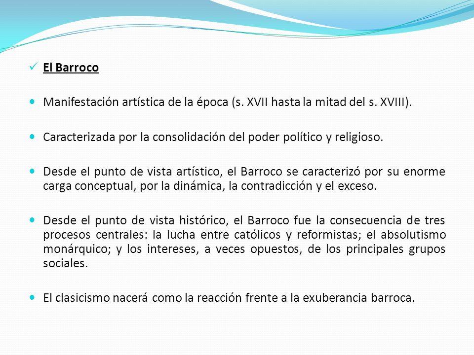 El Barroco Manifestación artística de la época (s. XVII hasta la mitad del s. XVIII). Caracterizada por la consolidación del poder político y religios