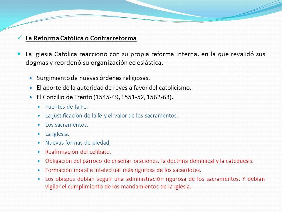 La Reforma Católica o Contrarreforma La Iglesia Católica reaccionó con su propia reforma interna, en la que revalidó sus dogmas y reordenó su organiza