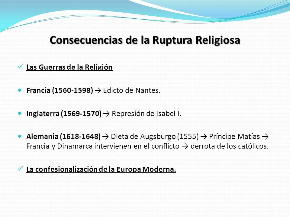 Consecuencias de la Ruptura Religiosa Las Guerras de la Religión Francia (1560-1598) Edicto de Nantes. Inglaterra (1569-1570) Represión de Isabel I. A