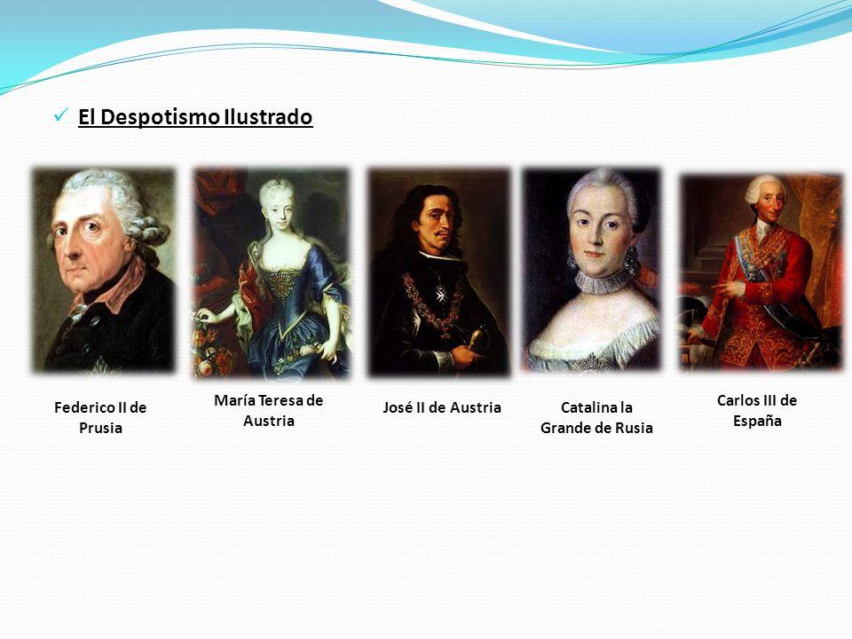El Despotismo Ilustrado Federico II de Prusia María Teresa de Austria José II de AustriaCatalina la Grande de Rusia Carlos III de España
